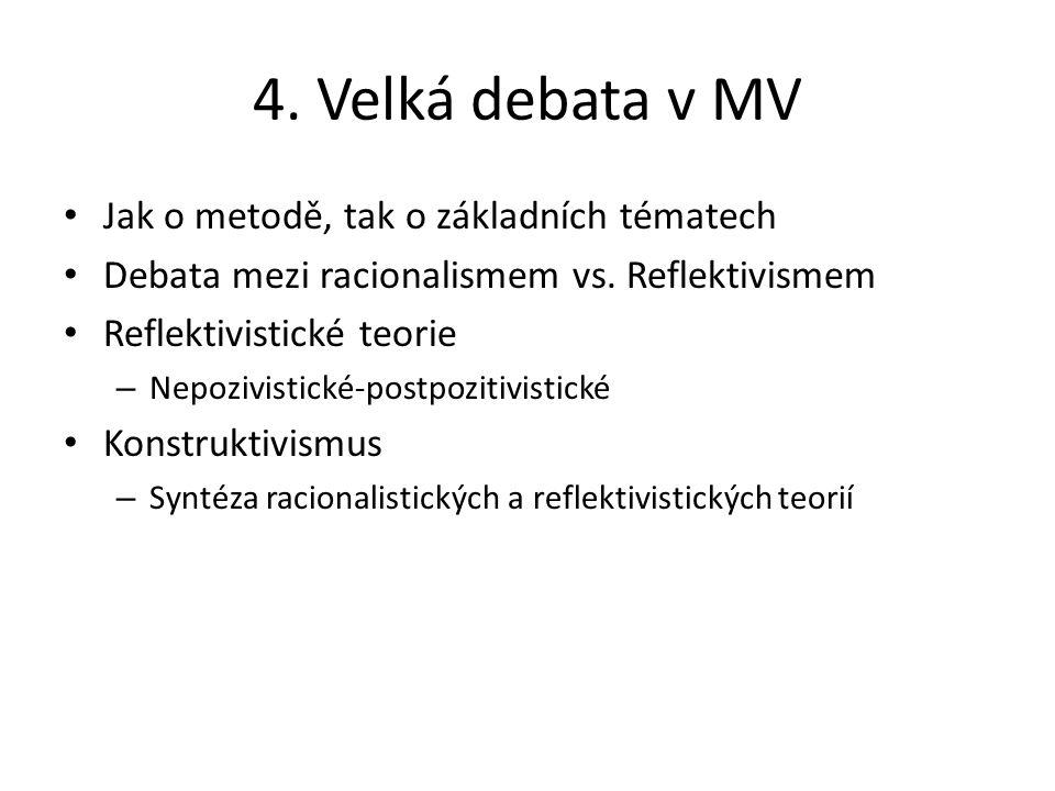 4. Velká debata v MV Jak o metodě, tak o základních tématech Debata mezi racionalismem vs. Reflektivismem Reflektivistické teorie – Nepozivistické-pos