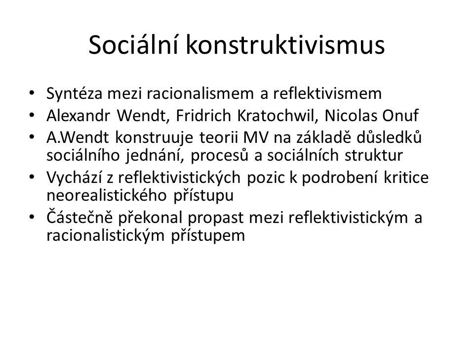 Sociální konstruktivismus Syntéza mezi racionalismem a reflektivismem Alexandr Wendt, Fridrich Kratochwil, Nicolas Onuf A.Wendt konstruuje teorii MV n