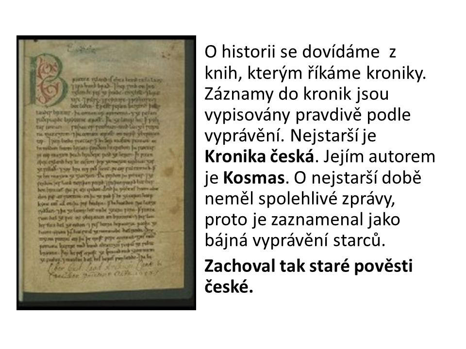 O historii se dovídáme z knih, kterým říkáme kroniky. Záznamy do kronik jsou vypisovány pravdivě podle vyprávění. Nejstarší je Kronika česká. Jejím au