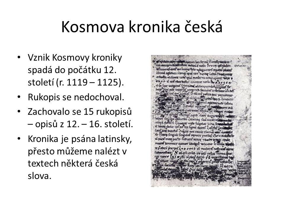 Kosmova kronika česká Vznik Kosmovy kroniky spadá do počátku 12. století (r. 1119 – 1125). Rukopis se nedochoval. Zachovalo se 15 rukopisů – opisů z 1