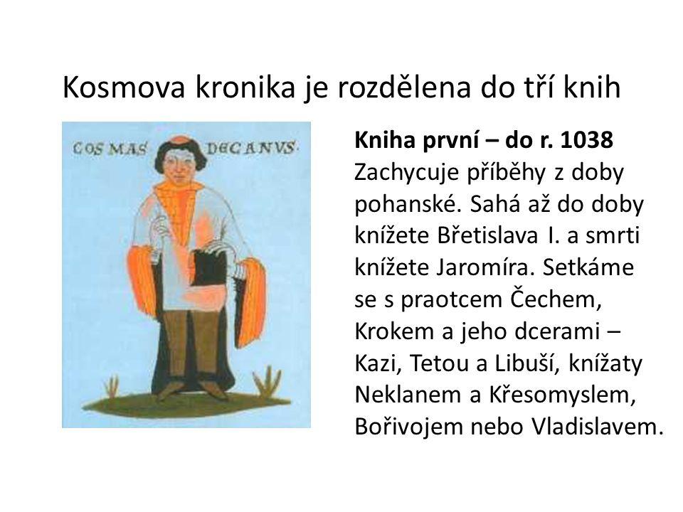 Kosmova kronika je rozdělena do tří knih Kniha první – do r. 1038 Zachycuje příběhy z doby pohanské. Sahá až do doby knížete Břetislava I. a smrti kní