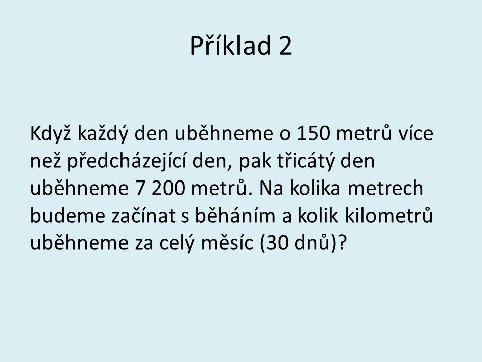 Příklad 2 Když každý den uběhneme o 150 metrů více než předcházející den, pak třicátý den uběhneme 7 200 metrů. Na kolika metrech budeme začínat s běh