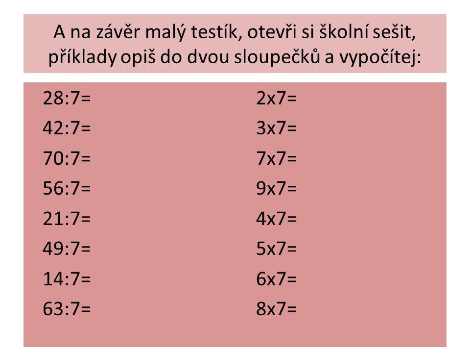 A na závěr malý testík, otevři si školní sešit, příklady opiš do dvou sloupečků a vypočítej: 28:7= 2x7= 42:7= 3x7= 70:7= 7x7= 56:7= 9x7= 21:7= 4x7= 49