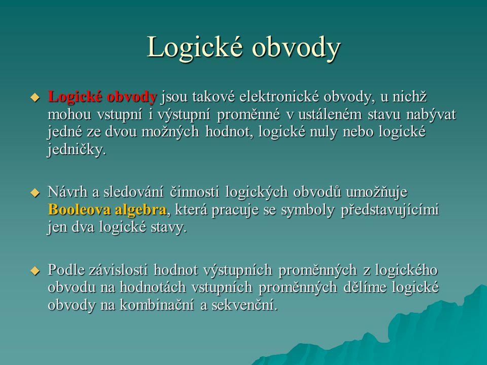 Logické obvody  Logické obvody jsou takové elektronické obvody, u nichž mohou vstupní i výstupní proměnné v ustáleném stavu nabývat jedné ze dvou možných hodnot, logické nuly nebo logické jedničky.