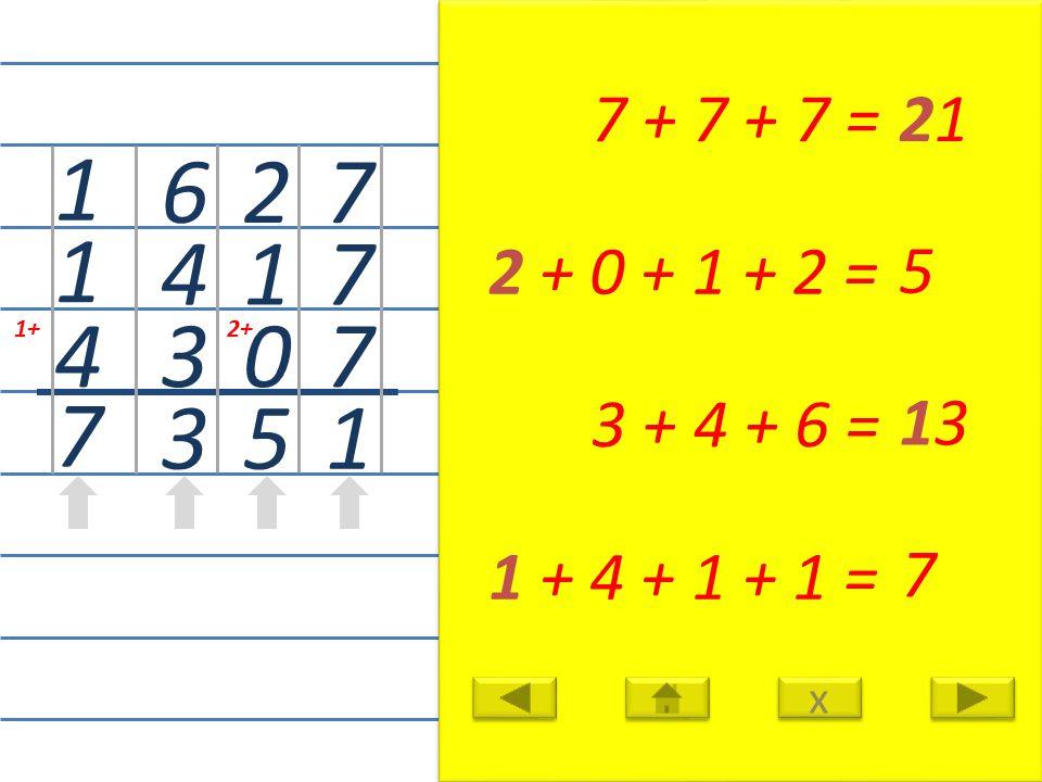 7 7 7 1 7 + 7 + 7 =21 2 1 0 5 2 + 0 + 1 + 2 = 5 6 4 3 3 3 + 4 + 6 = 13 1+ 1 1 4 7 1 + 4 + 1 + 1 = 7 x x