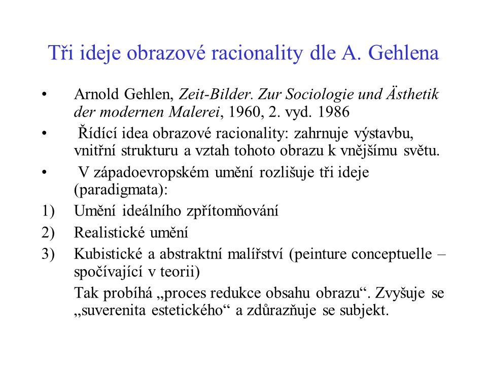 Tři ideje obrazové racionality dle A. Gehlena Arnold Gehlen, Zeit-Bilder. Zur Sociologie und Ästhetik der modernen Malerei, 1960, 2. vyd. 1986 Řídící