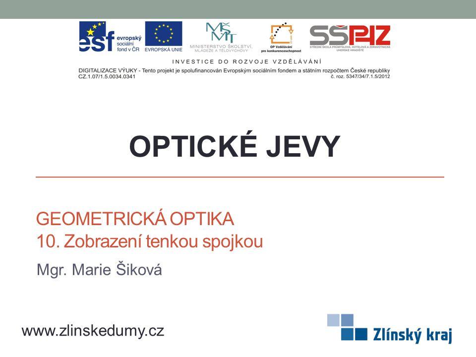 GEOMETRICKÁ OPTIKA 10. Zobrazení tenkou spojkou Mgr. Marie Šiková OPTICKÉ JEVY www.zlinskedumy.cz