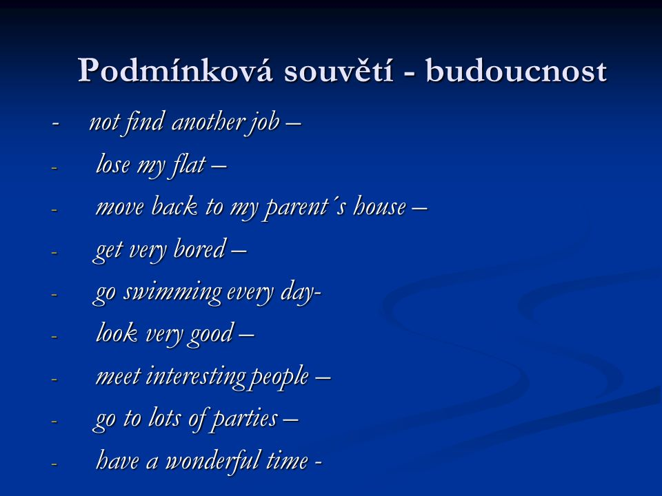 - not find another job – - lose my flat – - move back to my parent´s house – - get very bored – - go swimming every day- - look very good – - meet interesting people – - go to lots of parties – - have a wonderful time - Podmínková souvětí - budoucnost