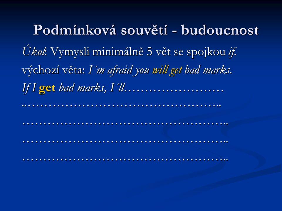 Úkol: Vymysli minimálně 5 vět se spojkou if. výchozí věta: I´m afraid you will get bad marks.