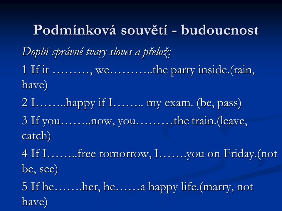 Doplň správné tvary sloves a přelož: 1 If it ………, we………..the party inside.(rain, have) 2 I……..happy if I……..