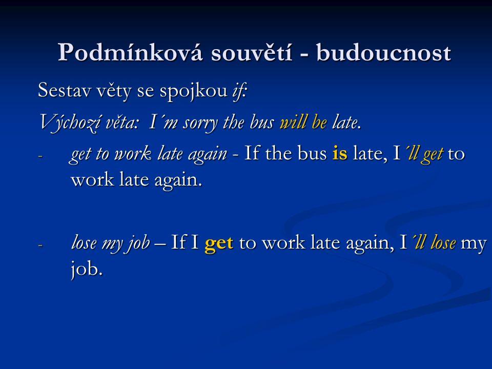 Sestav věty se spojkou if: Výchozí věta: I´m sorry the bus will be late. - get to work late again - If the bus is late, I´ll get to work late again. -