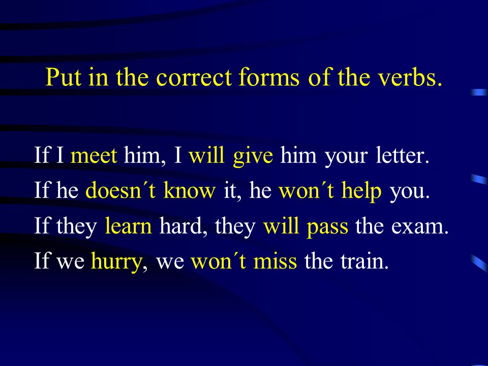 Put in the correct forms of the verbs.If I meet him, I will give him your letter.