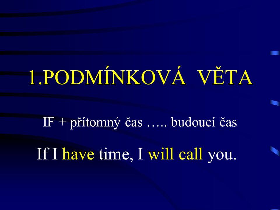1.PODMÍNKOVÁ VĚTA IF + přítomný čas ….. budoucí čas If I have time, I will call you.