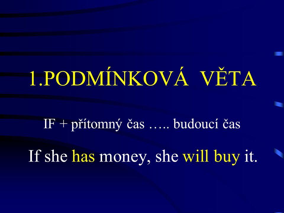 1.PODMÍNKOVÁ VĚTA IF + přítomný čas ….. budoucí čas If she has money, she will buy it.