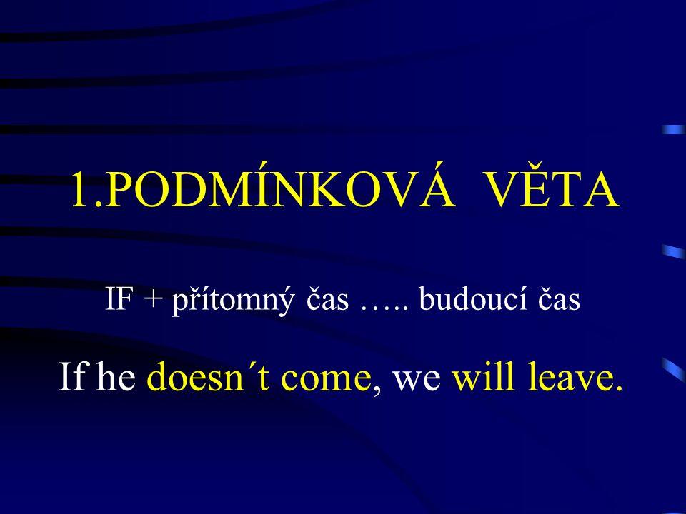 1.PODMÍNKOVÁ VĚTA IF + přítomný čas ….. budoucí čas If he doesn´t come, we will leave.