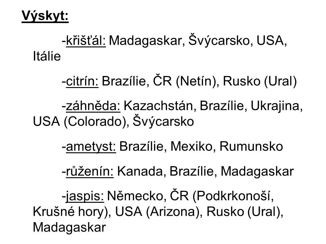 Výskyt: -křišťál: Madagaskar, Švýcarsko, USA, Itálie -citrín: Brazílie, ČR (Netín), Rusko (Ural) -záhněda: Kazachstán, Brazílie, Ukrajina, USA (Colorado), Švýcarsko -ametyst: Brazílie, Mexiko, Rumunsko -růženín: Kanada, Brazílie, Madagaskar -jaspis: Německo, ČR (Podkrkonoší, Krušné hory), USA (Arizona), Rusko (Ural), Madagaskar