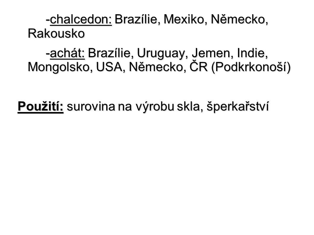 -chalcedon: Brazílie, Mexiko, Německo, Rakousko -achát: Brazílie, Uruguay, Jemen, Indie, Mongolsko, USA, Německo, ČR (Podkrkonoší) -achát: Brazílie, U