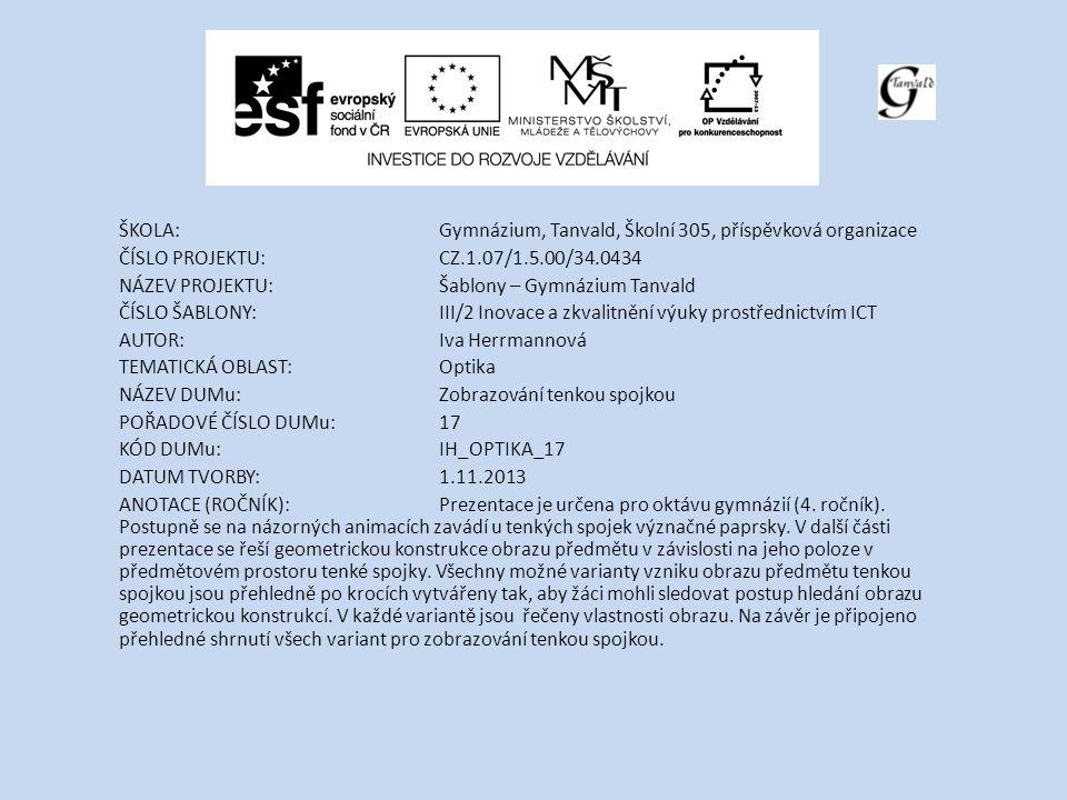 ŠKOLA:Gymnázium, Tanvald, Školní 305, příspěvková organizace ČÍSLO PROJEKTU:CZ.1.07/1.5.00/34.0434 NÁZEV PROJEKTU:Šablony – Gymnázium Tanvald ČÍSLO ŠABLONY:III/2 Inovace a zkvalitnění výuky prostřednictvím ICT AUTOR:Iva Herrmannová TEMATICKÁ OBLAST: Optika NÁZEV DUMu:Zobrazování tenkou spojkou POŘADOVÉ ČÍSLO DUMu:17 KÓD DUMu:IH_OPTIKA_17 DATUM TVORBY:1.11.2013 ANOTACE (ROČNÍK):Prezentace je určena pro oktávu gymnázií (4.