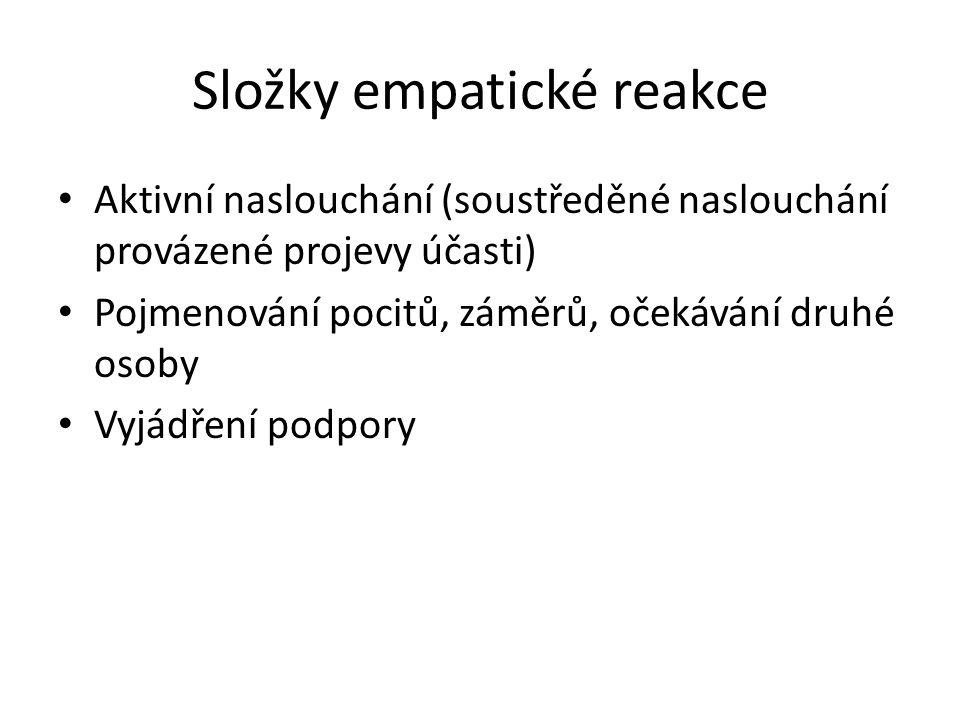 Složky empatické reakce Aktivní naslouchání (soustředěné naslouchání provázené projevy účasti) Pojmenování pocitů, záměrů, očekávání druhé osoby Vyjád