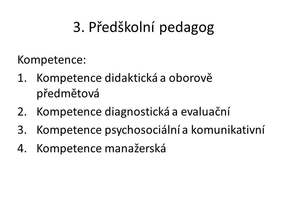 3. Předškolní pedagog Kompetence: 1.Kompetence didaktická a oborově předmětová 2.Kompetence diagnostická a evaluační 3.Kompetence psychosociální a kom