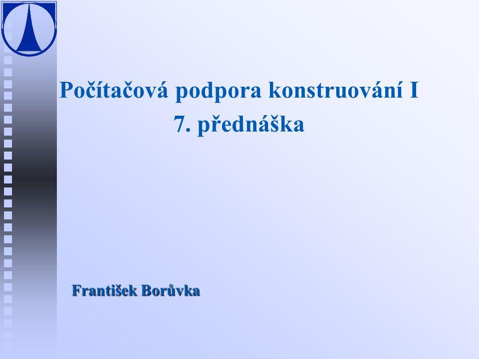 Počítačová podpora konstruování I 7. přednáška František Borůvka