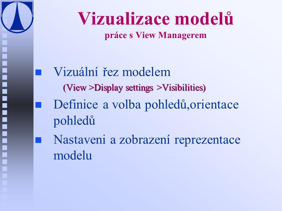 Vizualizace modelů práce s View Managerem n n Vizuální řez modelem (View >Display settings >Visibilities) n n Definice a volba pohledů,orientace pohledů n n Nastaveni a zobrazení reprezentace modelu