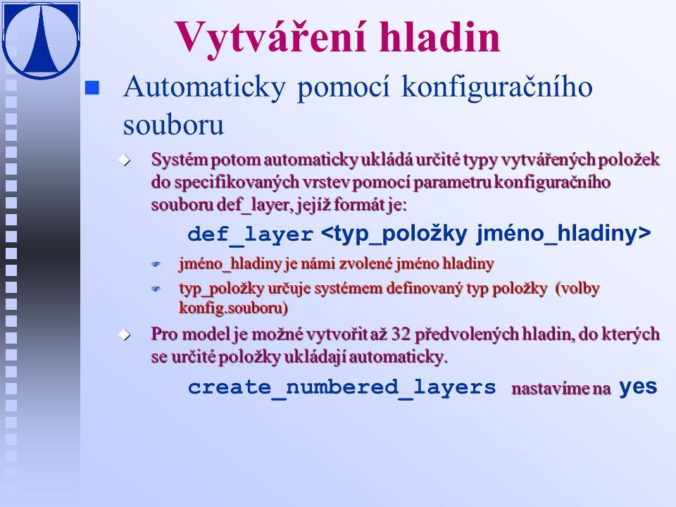 Vytváření hladin n n Automaticky pomocí konfiguračního souboru u Systém potom automaticky ukládá určité typy vytvářených položek do specifikovaných vrstev pomocí parametru konfiguračního souboru def_layer, jejíž formát je: def_layer F jméno_hladiny je námi zvolené jméno hladiny F typ_položky určuje systémem definovaný typ položky (volby konfig.souboru) u Pro model je možné vytvořit až 32 předvolených hladin, do kterých se určité položky ukládají automaticky.