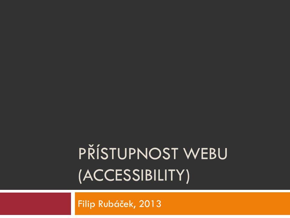 PŘÍSTUPNOST WEBU (ACCESSIBILITY) Filip Rubáček, 2013