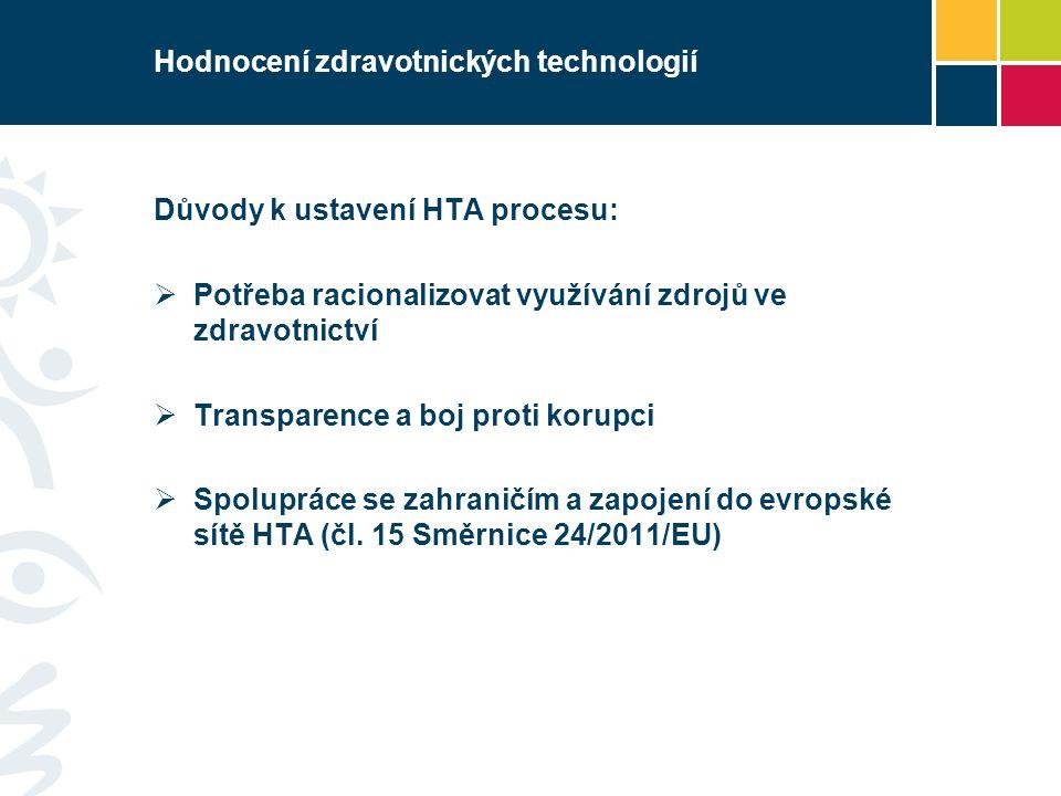 Hodnocení zdravotnických technologií Důvody k ustavení HTA procesu:  Potřeba racionalizovat využívání zdrojů ve zdravotnictví  Transparence a boj proti korupci  Spolupráce se zahraničím a zapojení do evropské sítě HTA (čl.