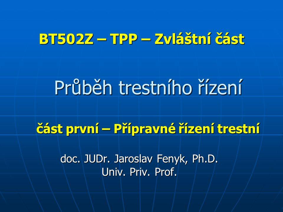 BT502Z – TPP – Zvláštní část doc. JUDr. Jaroslav Fenyk, Ph.D. Univ. Priv. Prof. Průběh trestního řízení část první – Přípravné řízení trestní