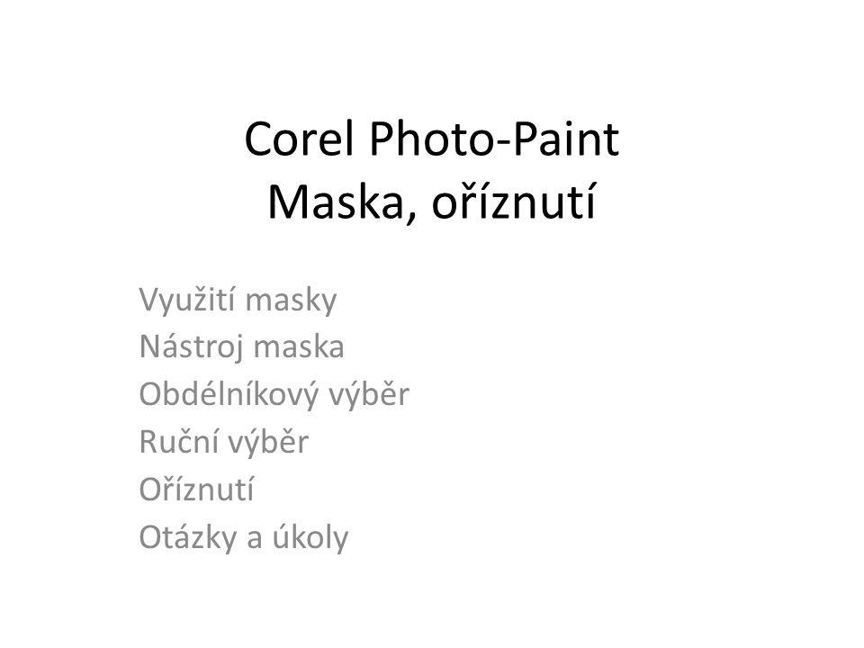 Corel Photo-Paint Maska, oříznutí Využití masky Nástroj maska Obdélníkový výběr Ruční výběr Oříznutí Otázky a úkoly