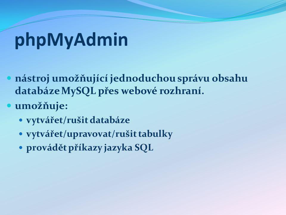 phpMyAdmin nástroj umožňující jednoduchou správu obsahu databáze MySQL přes webové rozhraní. umožňuje: vytvářet/rušit databáze vytvářet/upravovat/ruši