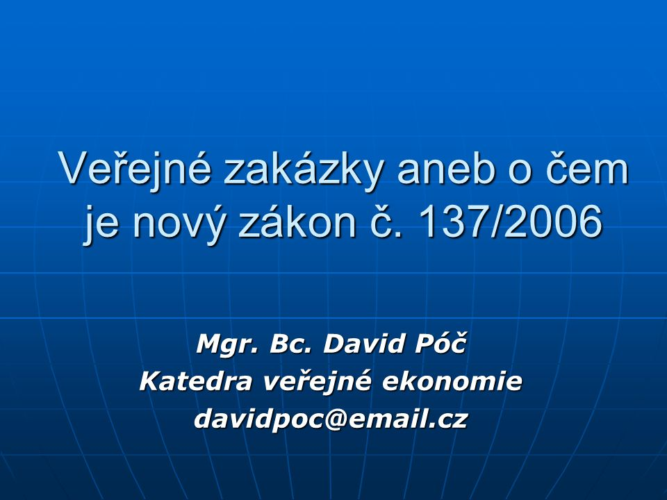 Veřejné zakázky aneb o čem je nový zákon č. 137/2006 Mgr. Bc. David Póč Katedra veřejné ekonomie davidpoc@email.cz