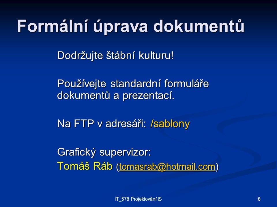 8IT_578 Projektování IS Formální úprava dokumentů Dodržujte štábní kulturu! Používejte standardní formuláře dokumentů a prezentací. Na FTP v adresáři: