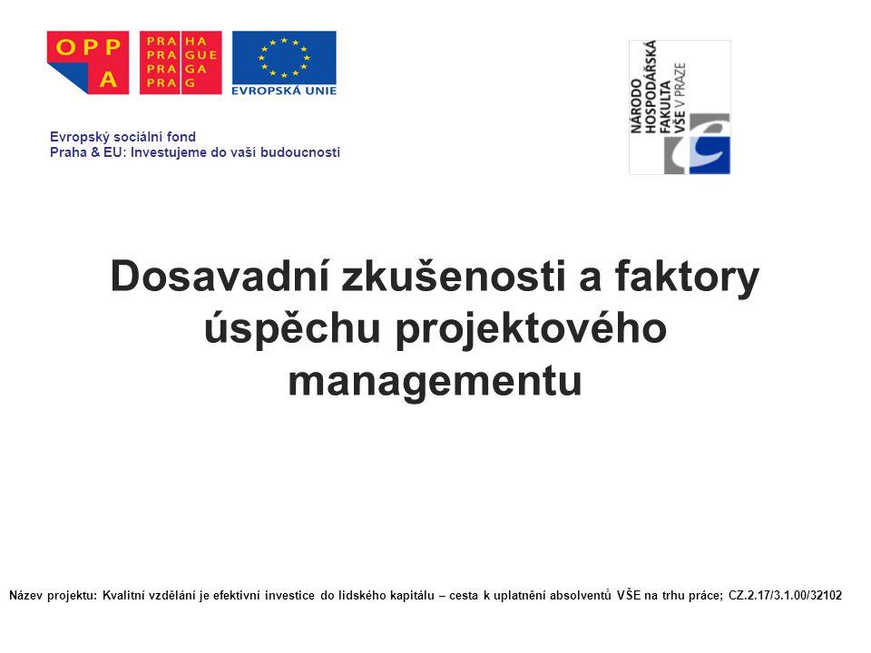 Dosavadní zkušenosti a faktory úspěchu projektového managementu Evropský sociální fond Praha & EU: Investujeme do vaší budoucnosti Název projektu: Kvalitní vzdělání je efektivní investice do lidského kapitálu – cesta k uplatnění absolventů VŠE na trhu práce; CZ.2.17/3.1.00/32102