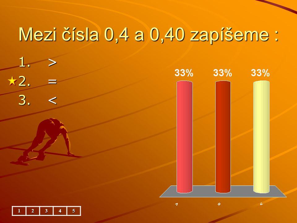 Mezi čísla 0,4 a 0,40 zapíšeme : 12345 1. > 2. = 3. <