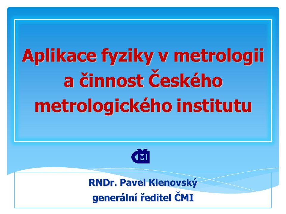 Aplikace fyziky v metrologii a činnost Českého metrologického institutu RNDr. Pavel Klenovský generální ředitel ČMI