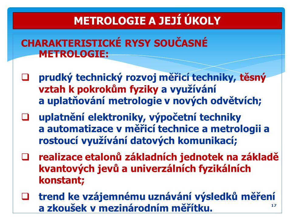 CHARAKTERISTICKÉ RYSY SOUČASNÉ METROLOGIE:  prudký technický rozvoj měřicí techniky, těsný vztah k pokrokům fyziky a využívání a uplatňování metrolog
