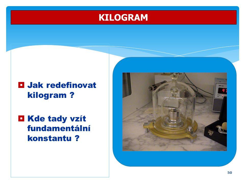 50 KILOGRAM  Jak redefinovat kilogram ?  Kde tady vzít fundamentální konstantu ?