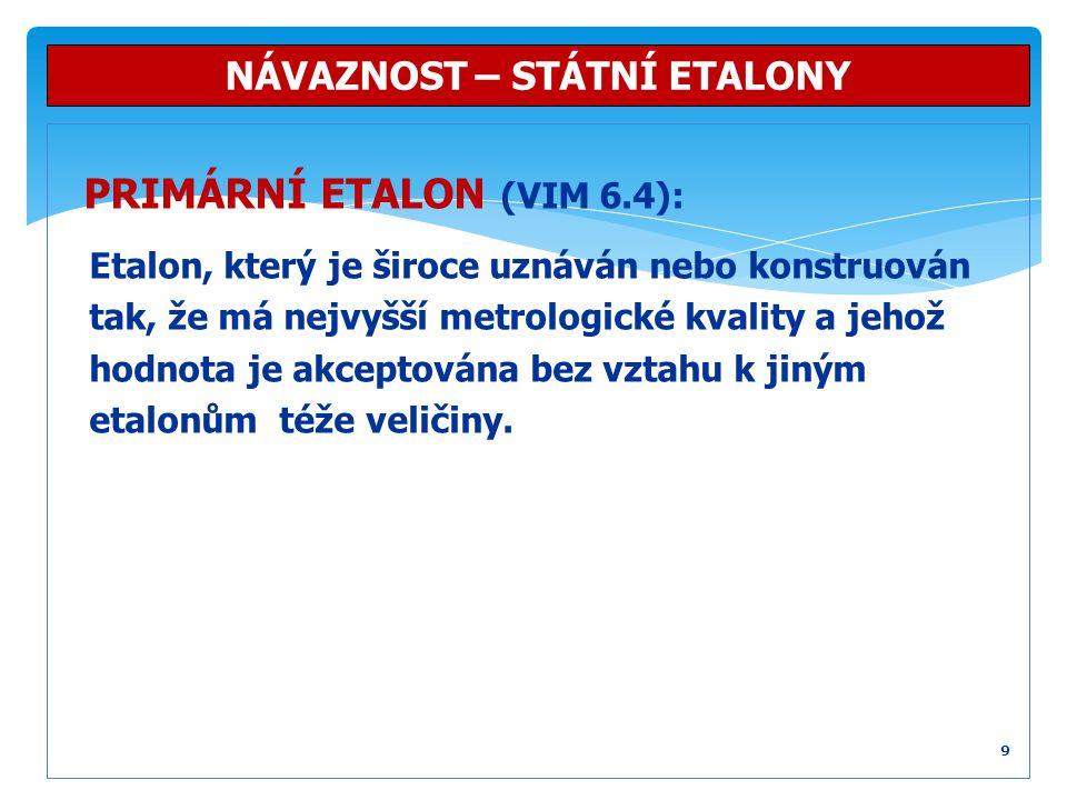 PRIMÁRNÍ ETALON (VIM 6.4): Etalon, který je široce uznáván nebo konstruován tak, že má nejvyšší metrologické kvality a jehož hodnota je akceptována be