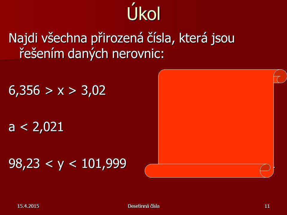Úkol Najdi všechna přirozená čísla, která jsou řešením daných nerovnic: 6,356 > x > 3,02 x = 3,4,5 6 a < 2,021 a = 2,1 98,23 < y < 101,999 y = 98, 99, 100, 101 15.4.2015Desetinná čísla11