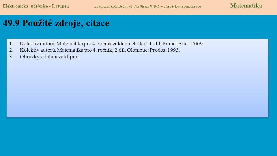 Elektronická učebnice - I. stupeň Základní škola Děčín VI, Na Stráni 879/2 – příspěvková organizace Matematika 49.9 Použité zdroje, citace 1.Kolektiv