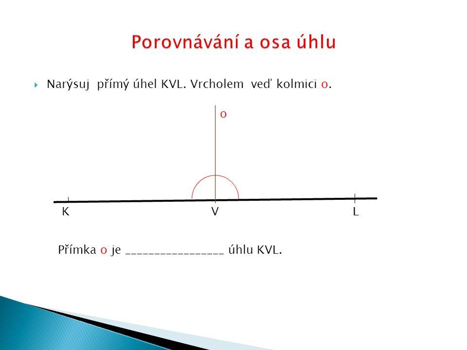  Narýsuj přímý úhel KVL. Vrcholem veď kolmici o. K V L o Přímka o je _________________ úhlu KVL.