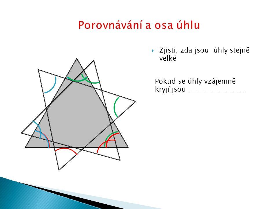  Zjisti, zda jsou úhly stejně velké Pokud se úhly vzájemně kryjí jsou ________________