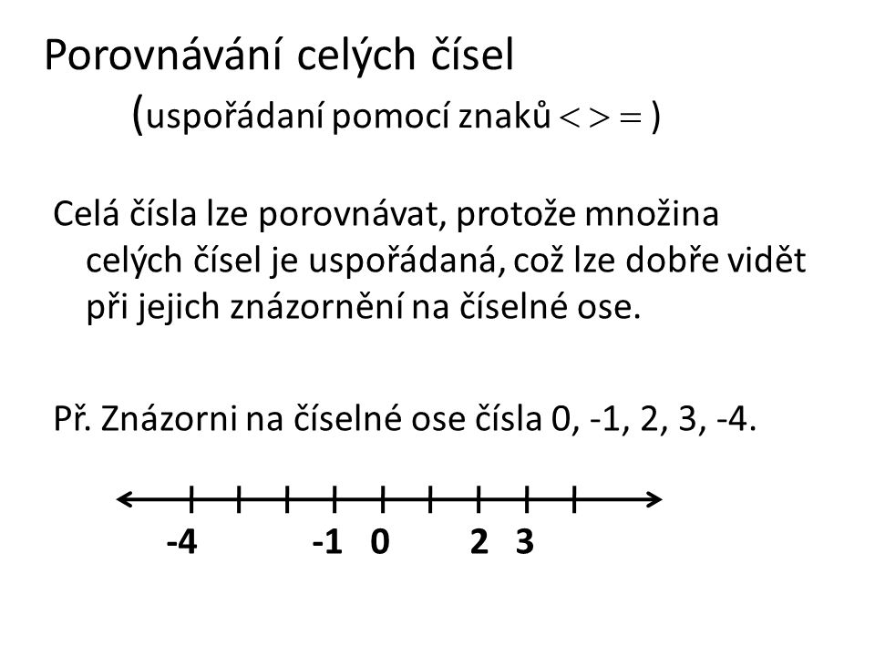 Porovnávání celých čísel ( uspořádaní pomocí znaků    ) Celá čísla lze porovnávat, protože množina celých čísel je uspořádaná, což lze dobře vidět při jejich znázornění na číselné ose.
