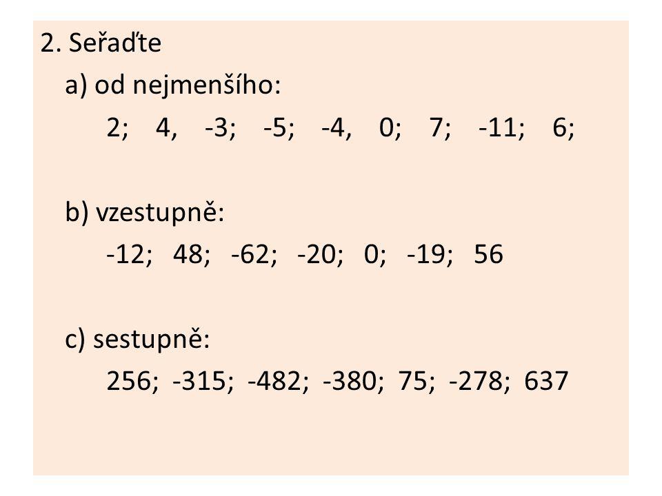 2. Seřaďte a) od nejmenšího: 2; 4, -3; -5; -4, 0; 7; -11; 6; b) vzestupně: -12; 48; -62; -20; 0; -19; 56 c) sestupně: 256; -315; -482; -380; 75; -278;