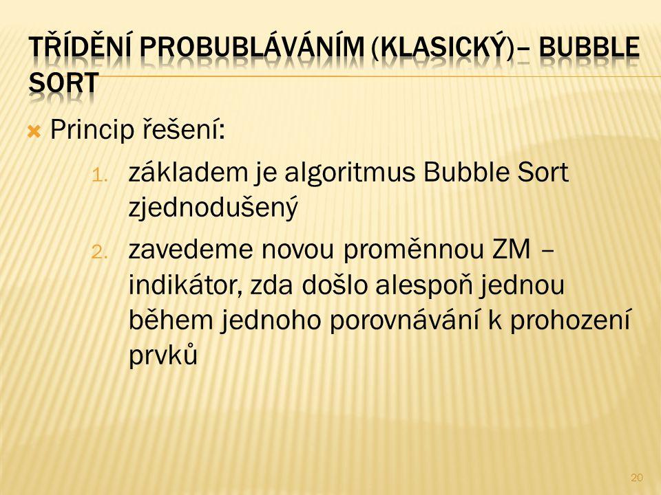  Princip řešení: 1. základem je algoritmus Bubble Sort zjednodušený 2. zavedeme novou proměnnou ZM – indikátor, zda došlo alespoň jednou během jednoh