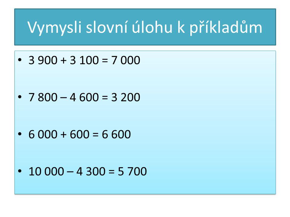 Vymysli slovní úlohu k příkladům 3 900 + 3 100 = 7 000 7 800 – 4 600 = 3 200 6 000 + 600 = 6 600 10 000 – 4 300 = 5 700 3 900 + 3 100 = 7 000 7 800 – 4 600 = 3 200 6 000 + 600 = 6 600 10 000 – 4 300 = 5 700