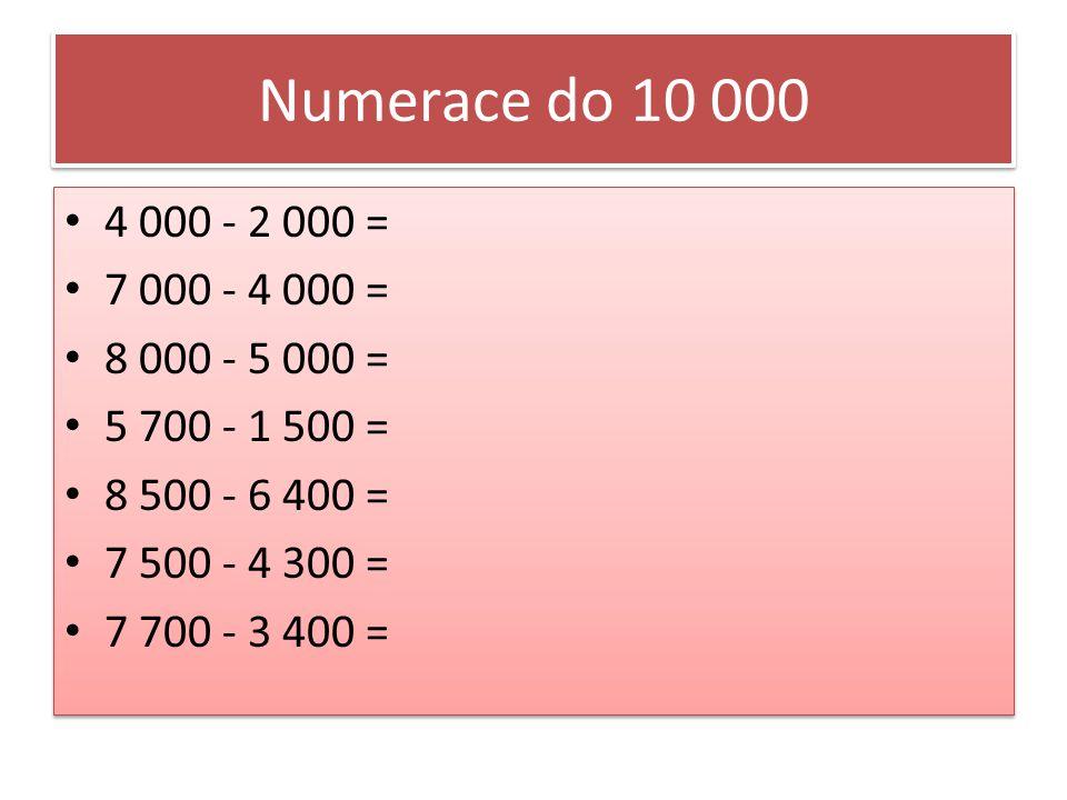 Numerace do 10 000 4 000 - 2 000 = 7 000 - 4 000 = 8 000 - 5 000 = 5 700 - 1 500 = 8 500 - 6 400 = 7 500 - 4 300 = 7 700 - 3 400 = 4 000 - 2 000 = 7 000 - 4 000 = 8 000 - 5 000 = 5 700 - 1 500 = 8 500 - 6 400 = 7 500 - 4 300 = 7 700 - 3 400 =