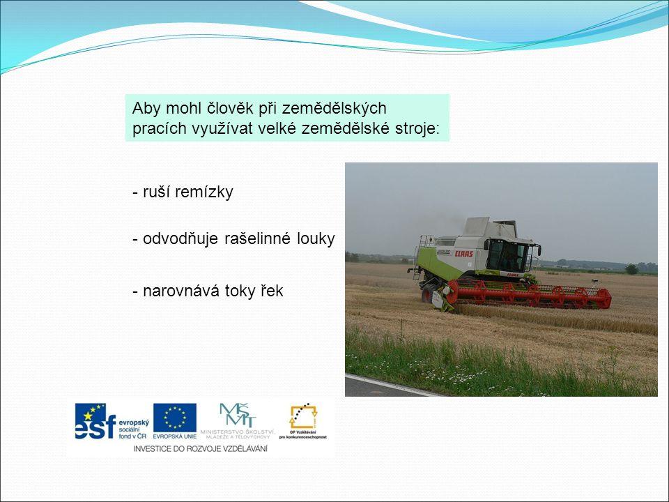 Aby mohl člověk při zemědělských pracích využívat velké zemědělské stroje: - ruší remízky - odvodňuje rašelinné louky - narovnává toky řek